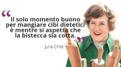 Il solo momento buono per mangiare cibi dietetici è mentre si aspetta che la bistecca sia cotta. Julia Child  #bistecca #dieta #JuliaChild