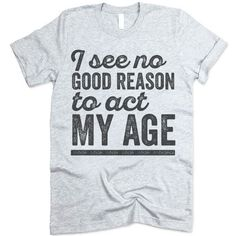 The listing is for one short-sleeve UNISEX crewneck t-shirt with 'I See No Good Reason To Act My Age' design. Please refer to the size chart below (laying flat measurements in inches) if you want to measure it against one of the shirts you currently wear. Size Chest Body Length Sleeve Length XS 33 27 8 S 36 28 8 1/4 M 40 29 8 5/8 L 44 30 9 1/8 XL 48 31 9 5/8 2XL 52 32 10 1/4 3XL 56 33 10 1/2 Heather colored shirts are blends of cotton and polyester. Other colors are usually 100% combed and…