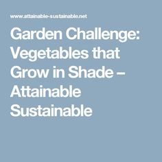 Garden Challenge: Vegetables that Grow in Shade – Attainable Sustainable