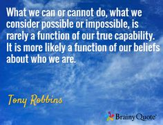 What we can or cannot do, what we consider possible or impossible, is rarely a function of our true capability. It is more likely a function of our beliefs about who we are. / Tony Robbins