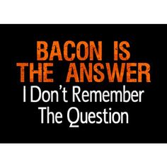 Bacon Is The Answer