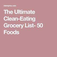 The Ultimate Clean-Eating Grocery List- 50 Foods
