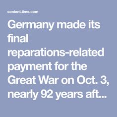 Germany made its final reparations-related payment for the Great War on Oct. 3, nearly 92 years after the country's defeat by the Allies. What took Germany so long to pay for the war?