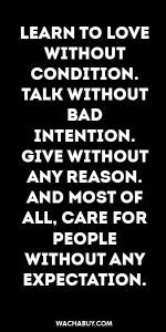 #inspiration #quote / LEARN TO LOVE WITHOUT  CONDITION. TALK WITHOUT BAD  INTENTION. GIVE WITHOUT ANY REASON. AND MOST OF ALL, CARE FOR PEOPLE  WITHOUT ANY  EXPECTATION.