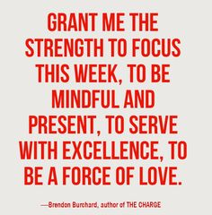 Grant me the strength to focus this week, to be mindful and present, to serve with excellence, to be a force of love. - Brendon Burchard