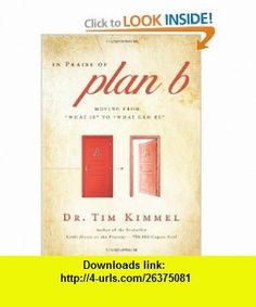 In Praise of Plan B Moving From What Is to What Can Be (9780310327523) Tim Kimmel , ISBN-10: 0310327520  , ISBN-13: 978-0310327523 ,  , tutorials , pdf , ebook , torrent , downloads , rapidshare , filesonic , hotfile , megaupload , fileserve