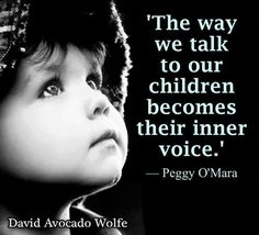 The way we talk to our children becomes their inner voice. Peggy O'Mara