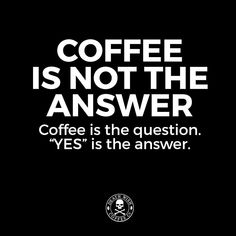 Coffee Is The Question... Yes Is The Answer! ;)☕