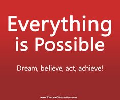 Everything is possible.  Dream, believe, act, achieve!