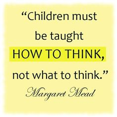 Early-Childhood-education-quotes-Children-must-be-taught-how-to-think-not-what-to-think.jpg (500×500)