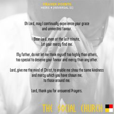 HEIRS 4  PRAYER POINTS  Oh Lord, may I continually experience your grace and unmerited favour.  Dear Lord, even at the last minute, Let your mercy find me.  My father, do not let me think myself too highly than others, too special to deserve your favour and mercy than any other.  Lord, give me the mind of Christ, to enable me show the same kindness and mercy which you have shown me, to those around me.  Lord, thank you for answered Prayers.
