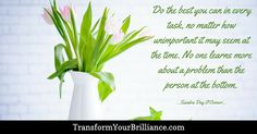 Do the best you can in every task, no matter how unimportant it may seem at the time. No one learns more about a problem than the person at the bottom. ...Sandra Day O'Connor... http://transformyourbrilliance.com