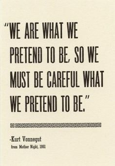 """We are what we pretend to be, so we must be careful of what we pretend to be. "" - Kurt Vonnegut"