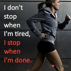i don't stop when i'm tired, i stop when i'm done. (otherwise i'd stop before i started)