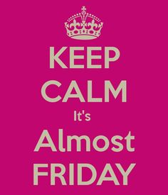 Thursday. Keep calm. It's almost FRiday.