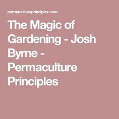 The Magic of Gardening - Josh Byrne - Permaculture Principles