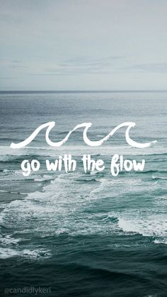 Go with the flow in life. Take it easy. Just breathe.
