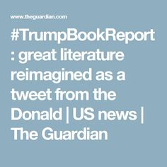 #TrumpBookReport: great literature reimagined as a tweet from the Donald | US news | The Guardian