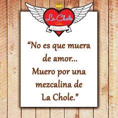 """""""No es que muera de amor... Muero por una mezcalina de La Chole."""""""