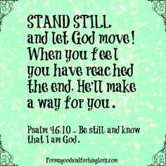Standing still is hard to do.  When you feel you have reached the end God makes a way.  Stand still and let God move.  Psalm 46:10  Be Still, and know that I am God.  For my good and for His glory.