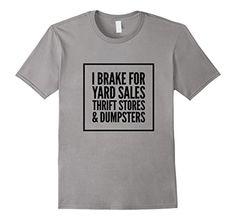 Men's I Brake for Yard Sales, Thrift Stores, & Dumpsters ... https://www.amazon.com/dp/B06XJCZ6NR/ref=cm_sw_r_pi_dp_x_DDeXyb6EJEC1S