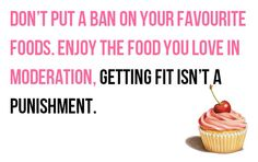 Eating in Moderation. Don't ban your fave foods. Fitness isn't punishment.