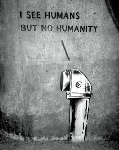 Humans, but no Humanity.. don't let this be the way of our world...our community.