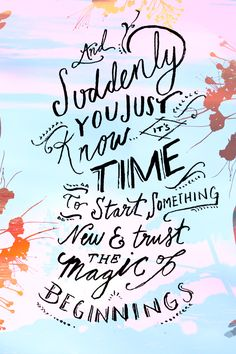 """And suddenly you just know its time to start something new and trust the magic of beginnings"" Love this quote! I relate to it so much, and need to follow along with what it is saying way more!"
