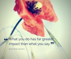 """""""What you do has far greater impact than what you say."""" ~ Steven Covey"""