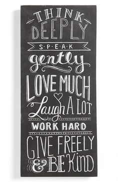Think deeply, speak gently, love much, laugh a lot, work hard, give freely & be kind...