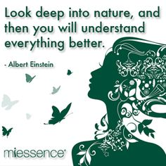 Look deep into nature to understand everything ~ Einstein Hillary always looked deep into nature....