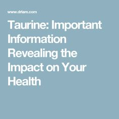 Taurine: Important Information Revealing the Impact on Your Health