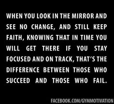 When you look in the mirror and see no change, and still keep faith, knowing that in time you will get there if you stay focused and on track, that's the difference between those who succeed and those who fail. -- Something I have to remind myself of daily! TRUST THE PROCESS and change FOREVER!