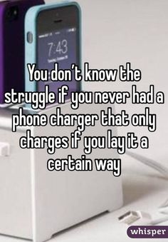You don't know the struggle if you never had a phone charger that only charges if you lay it a certain way