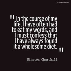 In the course of my life, I have often had to eat my words, and I must confess that I have always found it a wholesome diet. - Quoteonary.com