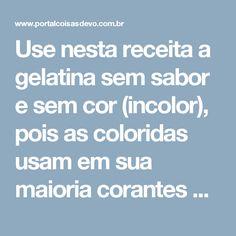 Use nesta receita a gelatina sem sabor e sem cor (incolor), pois as coloridas usam em sua maioria corantes que intoxicam o organismo.  Você encontra essa gelatina incolor em qualquer bom supermercado e em muitas lojas de produtos naturais.  Na nossa cidade, as mais fáceis de achar são as das marcas Royal e Dr. Oetker.  Enfim, é fácil encontrar.  E como é a receita?  É simples demais.  Aprenda agora e comprove:  INGREDIENTES  5 gramas de gelatina (duas colheres chá rasinhas)  Um quarto de…