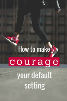 How to make courage your default setting