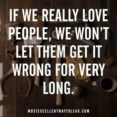 If we really love people, we won't let them get it wrong for very long.#BestWayToLead