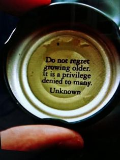 """""""Do not regret growing older. It's a privilege denied to many."""""""