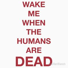 Wake Me When Humans Are DEAD
