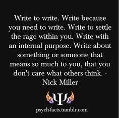 """Write because you wouldn't know what to do with your life if you couldn't."""