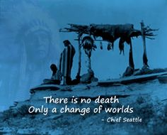 Wise words from Chief Seattle. Miss you Nanc, Grandma Lucy, Papa, Niks, Bud. Enjoy your new journey.