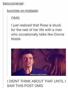 I just realized that Rose is stuck for the rest of her life with a man who occasionally talks like Donna Noble 0.0