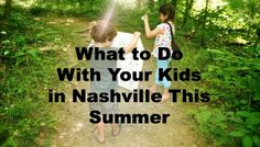 What to Do in Nashville with Your Kids This Summer.... *a GREAT list also has things that are more for locals, but is still great.
