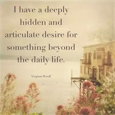 A deeply hidden articulate desire for something beyond this daily life.