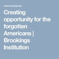 Creating opportunity for the forgotten Americans | Brookings Institution