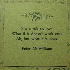 It is a risk to love.  What if it doesn't work out??  AH, BUT WHAT IF IT DOES?!?