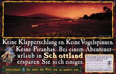 """Read more: https://www.luerzersarchive.com/en/magazine/print-detail/britische-zentrale-fuer-fremdenverkehr-2821.html Britische Zentrale fuer Fremdenverkehr No rattlesnakes. No bird spiders. No piranhas. When vacationing in Scotland you save yourself a lot. (The German """"sich viel ersparen"""" can mean """"you are spared a lot"""" as well as """"you save a lot."""") Claim: Where the whole world suddenly looks rather different. Tags: Ogilvy & Mather, Frankfurt am Main,Gregor Seitz,Jens Kessinger,Bernd…"""