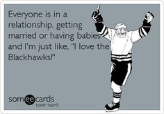 Everyone is in a relationship, getting married or having babies and I'm just like, 'I love the Blackhawks!' Chicago Blackhawks