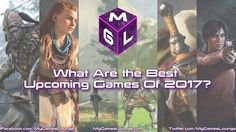 It's time to look ahead at the year in gaming and the MGL team each feature their top 5 best upcoming games of 2017 including some interesting choices.